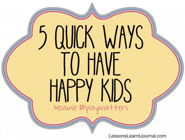 Lessons Learnt Journal #playmatters 5 quick ways to have happy kids